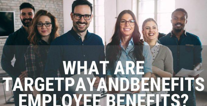 TargetPayandBenefits Employee Benefits – Everyone Must Know
